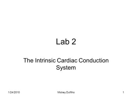 Lab 2 The Intrinsic Cardiac Conduction System 1/24/20101Mickey Dufilho.