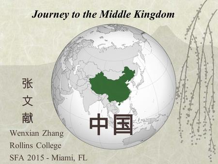 Journey to the Middle Kingdom 中国 张 文 献 Wenxian Zhang Rollins College SFA 2015 - Miami, FL.
