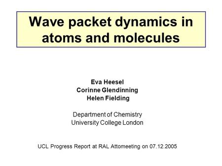 Wave packet dynamics in atoms and molecules Eva Heesel Corinne Glendinning Helen Fielding Department of Chemistry University College London UCL Progress.