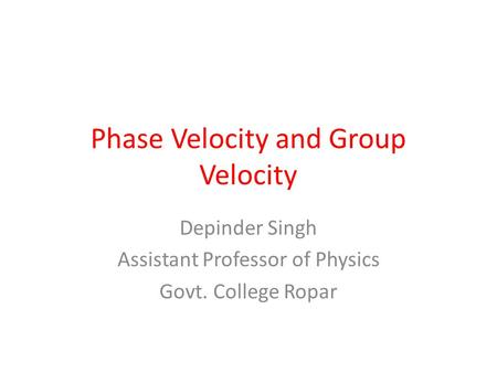 Phase Velocity and Group Velocity Depinder Singh Assistant Professor of Physics Govt. College Ropar.