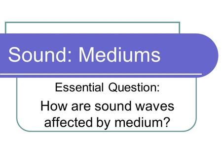 Essential Question: How are sound waves affected by medium?