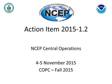 Action Item 2015-1.2 NCEP Central Operations 4-5 November 2015 COPC – Fall 2015.