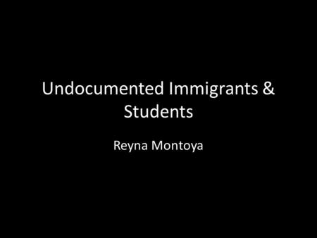 Undocumented Immigrants & Students Reyna Montoya.