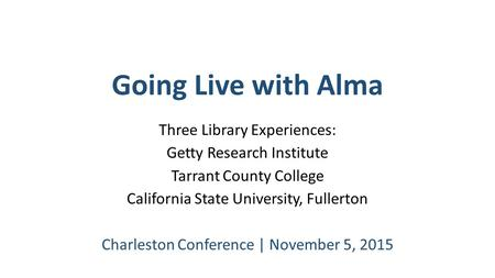 Going Live with Alma Three Library Experiences: Getty Research Institute Tarrant County College California State University, Fullerton Charleston Conference.