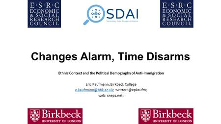 Changes Alarm, Time Disarms Ethnic Context and the Political Demography of Anti-Immigration Eric Kaufmann, Birkbeck College
