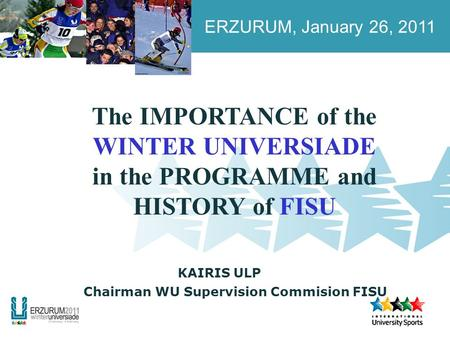 ERZURUM, January 26, 2011 KAIRIS ULP The IMPORTANCE of the WINTER UNIVERSIADE in the PROGRAMME and HISTORY of FISU Chairman WU Supervision Commision FISU.