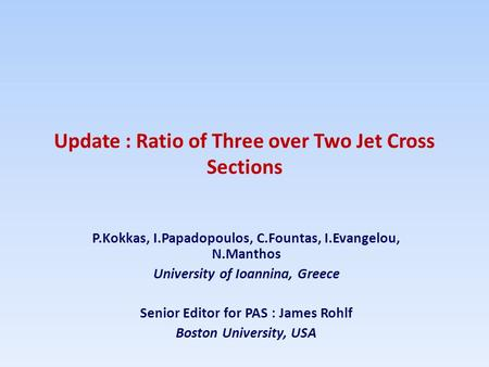 Update : Ratio of Three over Two Jet Cross Sections P.Kokkas, I.Papadopoulos, C.Fountas, I.Evangelou, N.Manthos University of Ioannina, Greece Senior Editor.