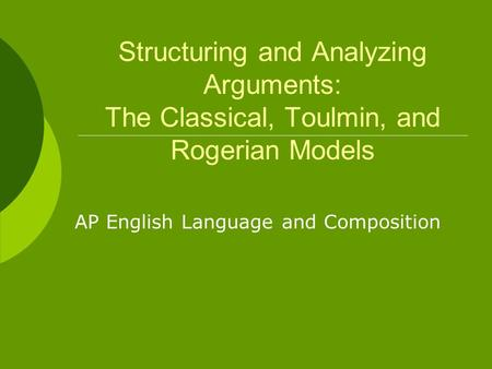 Structuring and Analyzing Arguments: The Classical, Toulmin, and Rogerian Models AP English Language and Composition.