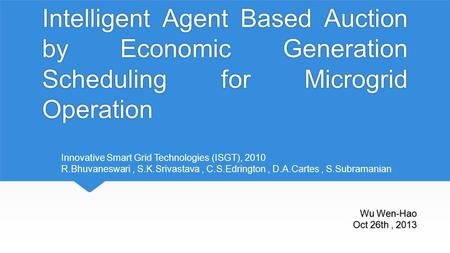 Intelligent Agent Based Auction by Economic Generation Scheduling for Microgrid Operation Wu Wen-Hao Oct 26th, 2013 Innovative Smart Grid Technologies.