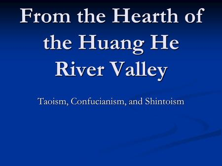 From the Hearth of the Huang He River Valley Taoism, Confucianism, and Shintoism.