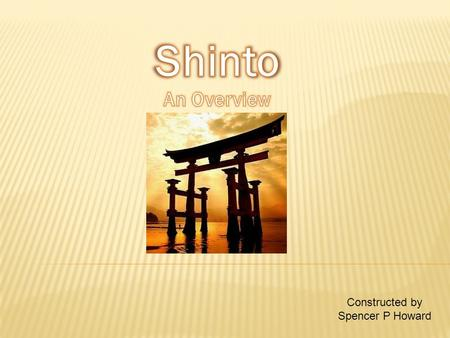 Constructed by Spencer P Howard.  Shinto is a mostly Japanese religion.  It is also Japan's oldest recorded religion.  The word Shinto itself means.
