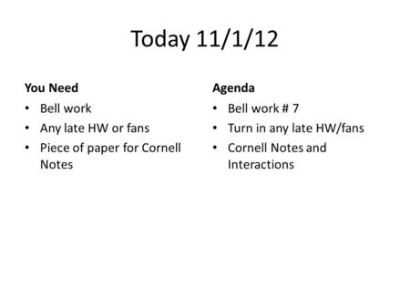 Today 11/1/12 You Need Bell work Any late HW or fans Piece of paper for Cornell Notes Agenda Bell work # 7 Turn in any late HW/fans Cornell Notes and Interactions.