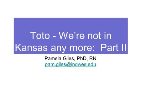 Toto - We're not in Kansas any more: Part II Pamela Giles, PhD, RN