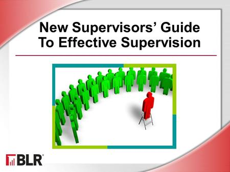 New Supervisors' Guide To Effective Supervision. © BLR ® —Business & Legal Resources 1501 Session Objectives Identify key supervisory skills Manage employees.