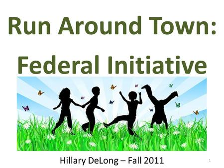 1 Run Around Town: Federal Initiative Hillary DeLong – Fall 2011.