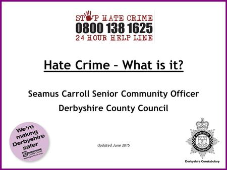 Hate Crime – What is it? Seamus Carroll Senior Community Officer Derbyshire County Council Updated June 2015.