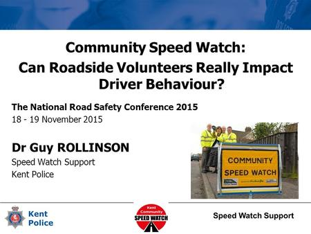 Community Speed Watch: Can Roadside Volunteers Really Impact Driver Behaviour? The National Road Safety Conference 2015 18 - 19 November 2015 Dr Guy ROLLINSON.