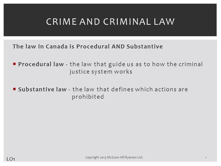 The law in Canada is Procedural AND Substantive  Procedural law - the law that guide us as to how the criminal justice system works  Substantive law.