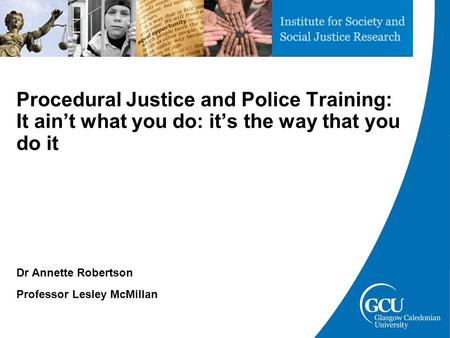 Procedural Justice and Police Training: It ain't what you do: it's the way that you do it Dr Annette Robertson Professor Lesley McMillan.