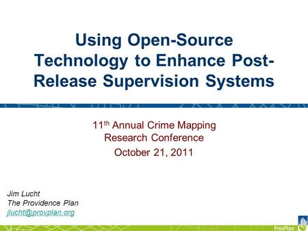 Using Open-Source Technology to Enhance Post- Release Supervision Systems Jim Lucht The Providence Plan 11 th Annual Crime Mapping.