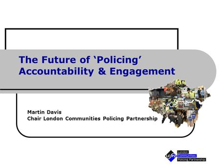 The Future of 'Policing' Accountability & Engagement Martin Davis Chair London Communities Policing Partnership.
