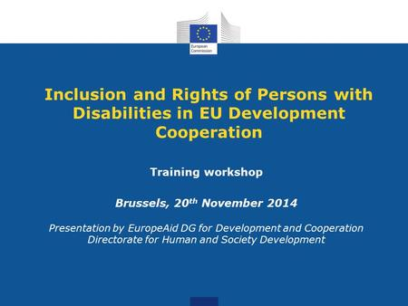 Inclusion and Rights of Persons with Disabilities in EU Development Cooperation Training workshop Brussels, 20 th November 2014 Presentation by EuropeAid.