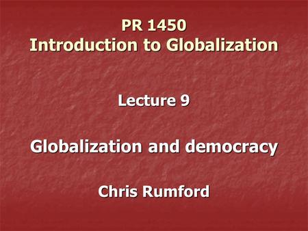 PR 1450 Introduction to Globalization Lecture 9 Globalization and democracy Chris Rumford.