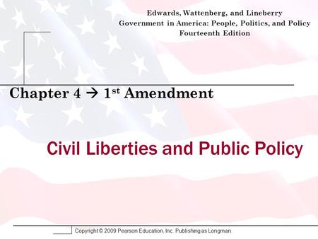 Copyright © 2009 Pearson Education, Inc. Publishing as Longman. Civil Liberties and Public Policy Chapter 4  1 st Amendment Edwards, Wattenberg, and Lineberry.