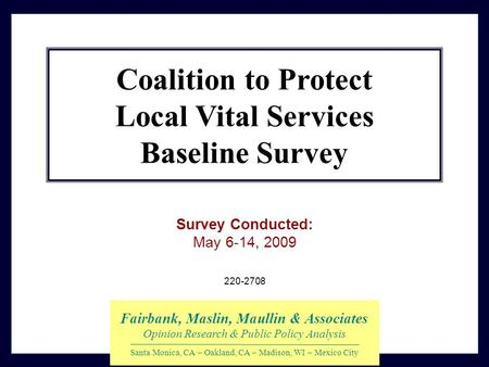 220-2708 Survey Conducted: May 6-14, 2009 Fairbank, Maslin, Maullin & Associates Opinion Research & Public Policy Analysis Santa Monica, CA – Oakland,