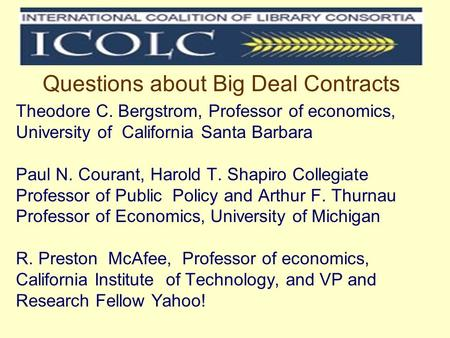 Questions about Big Deal Contracts Theodore C. Bergstrom, Professor of economics, University of California Santa Barbara Paul N. Courant, Harold T. Shapiro.