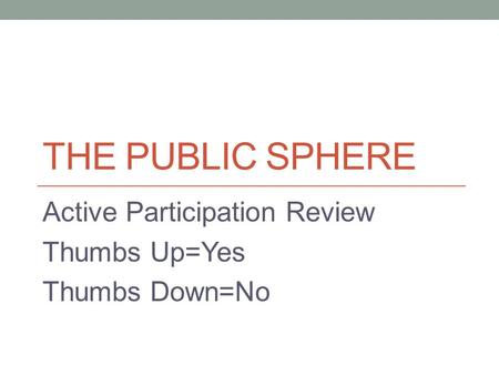 THE PUBLIC SPHERE Active Participation Review Thumbs Up=Yes Thumbs Down=No.