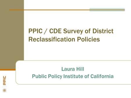PPIC / CDE Survey of District Reclassification Policies Laura Hill Public Policy Institute of California.