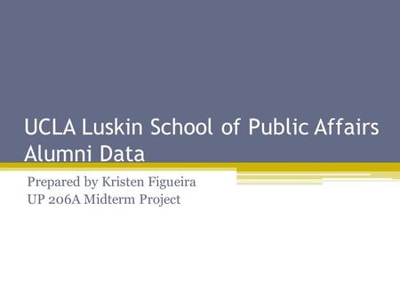UCLA Luskin School of Public Affairs Alumni Data Prepared by Kristen Figueira UP 206A Midterm Project.