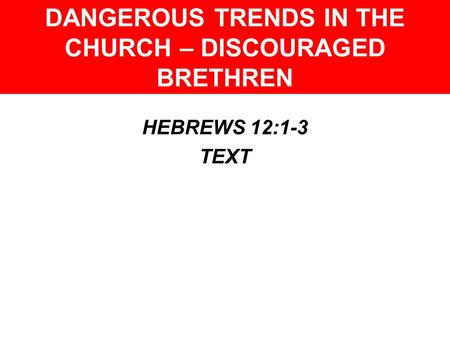 DANGEROUS TRENDS IN THE CHURCH – DISCOURAGED BRETHREN HEBREWS 12:1-3 TEXT.