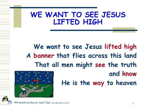 PPH Brethren Church, Kool* Club (*Kids Only Once in Life) 1 WE WANT TO SEE JESUS LIFTED HIGH We want to see Jesus lifted high A banner that flies across.