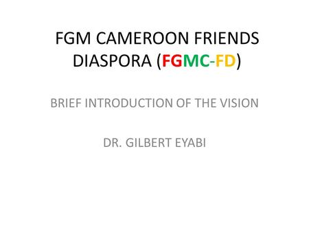FGM CAMEROON FRIENDS DIASPORA (FGMC-FD) BRIEF INTRODUCTION OF THE VISION DR. GILBERT EYABI.