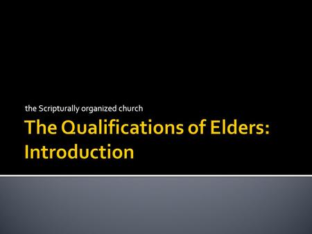 "The Scripturally organized church.  every church should have as its goal to have Scripturally qualified elders (Tit. 1:5)  while a ""Scripturally unorganized"""