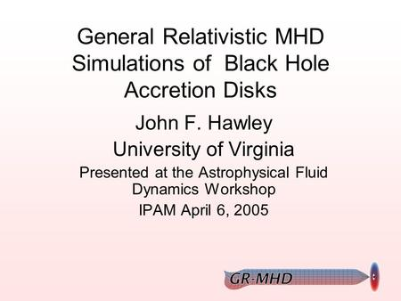 General Relativistic MHD Simulations of Black Hole Accretion Disks John F. Hawley University of Virginia Presented at the Astrophysical Fluid Dynamics.