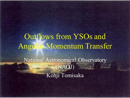 Outflows from YSOs and Angular Momentum Transfer National Astronomical Observatory (NAOJ) Kohji Tomisaka.