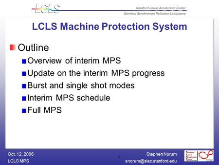 Stephen Norum LCLS Oct. 12, 2006 1 LCLS Machine Protection System Outline Overview of interim MPS Update on the interim MPS.
