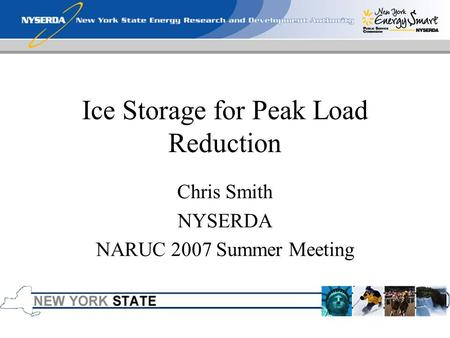 Ice Storage for Peak Load Reduction Chris Smith NYSERDA NARUC 2007 Summer Meeting.