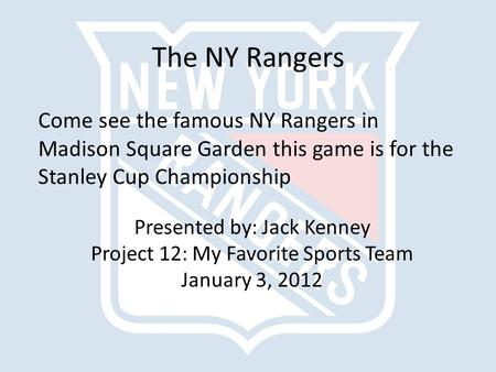 The NY Rangers Come see the famous NY Rangers in Madison Square Garden this game is for the Stanley Cup Championship Presented by: Jack Kenney Project.