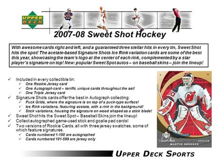 2007-08 Sweet Shot Hockey Included in every collectible tin: One Rookie Jersey card One Autograph card – terrific unique cards throughout the set! One.