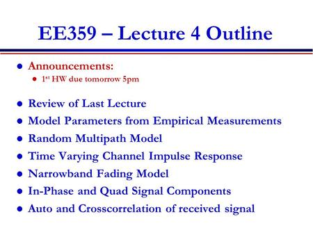 EE359 – Lecture 4 Outline Announcements: 1 st HW due tomorrow 5pm Review of Last Lecture Model Parameters from Empirical Measurements Random Multipath.