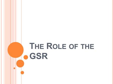 T HE R OLE OF THE GSR. R OLE OF THE GSR The GSR is the active link between the Home Group and the Fellowship as a whole through the Area Delegate. The.