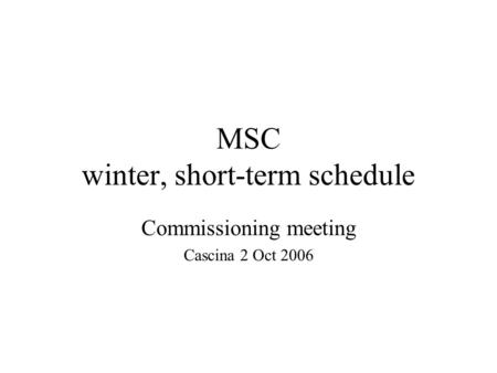 MSC winter, short-term schedule Commissioning meeting Cascina 2 Oct 2006.