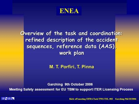 Kick off meeting EFDA Task TW6-TSL-002 Garching 9th/10/2006 ENEA Overview of the task and coordination: refined description of the accident sequences,