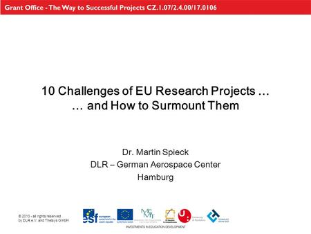 © 2013 - all rights reserved by DLR e.V. and Thelsys GmbH 10 Challenges of EU Research Projects … … and How to Surmount Them Dr. Martin Spieck DLR – German.