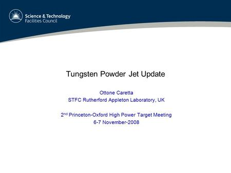 Tungsten Powder Jet Update Ottone Caretta STFC Rutherford Appleton Laboratory, UK 2 nd Princeton-Oxford High Power Target Meeting 6-7 November-2008.