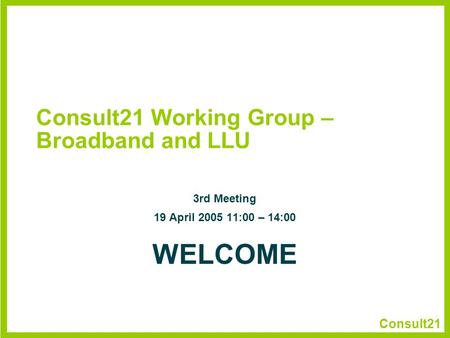 Consult21 Consult21 Working Group – Broadband and LLU 3rd Meeting 19 April 2005 11:00 – 14:00 WELCOME.